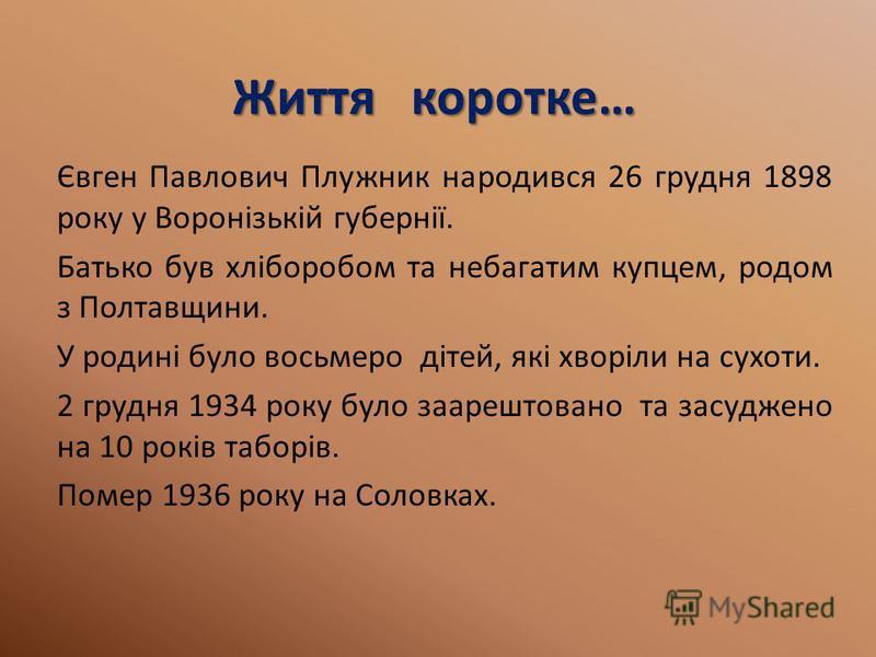 Життя коротке… Євген Павлович Плужник народився 26 грудня 1898 року у Воронізькій губернії. Батько був хліборобом та небагатим купцем, родом з Полтавщини. У родині було восьмеро дітей, які хворіли на сухоти. 2 грудня 1934 року було заарештовано та за
