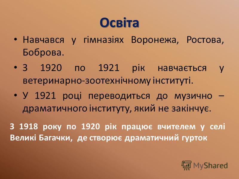 Освіта Навчався у гімназіях Воронежа, Ростова, Боброва. З 1920 по 1921 рік навчається у ветеринарно-зоотехнічному інституті. У 1921 році переводиться до музично – драматичного інституту, який не закінчує. З 1918 року по 1920 рік працює вчителем у сел