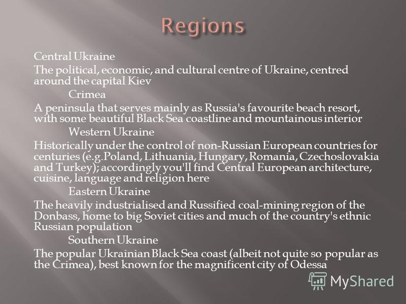 Central Ukraine The political, economic, and cultural centre of Ukraine, centred around the capital Kiev Crimea A peninsula that serves mainly as Russia's favourite beach resort, with some beautiful Black Sea coastline and mountainous interior Wester