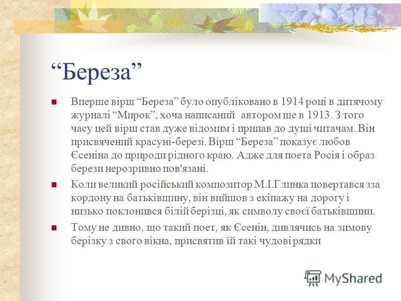 Береза Вперше вірш Береза було опубліковано в 1914 році в дитячому журналі Мирок, хоча написаний автором ще в 1913. З того часу цей вірш став дуже відомим і припав до душі читачам. Він присвячений красуні-березі. Вірш Береза показує любов Єсеніна до