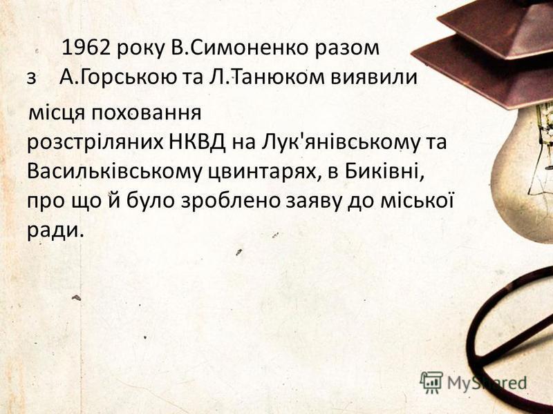 1962 року В.Симоненко разом з А.Горською та Л.Танюком виявили місця поховання розстріляних НКВД на Лук'янівському та Васильківському цвинтарях, в Биківні, про що й було зроблено заяву до міської ради.