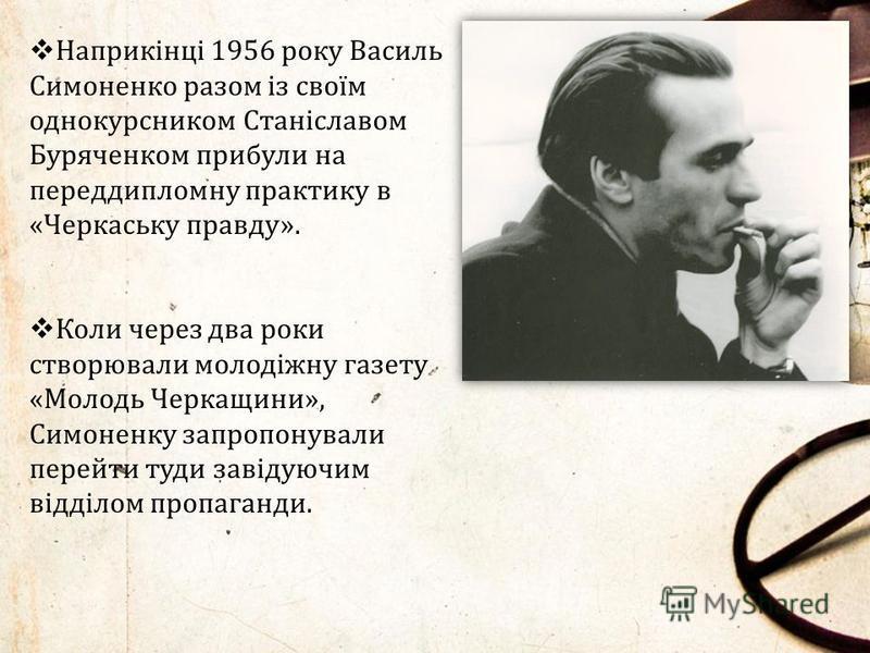 Наприкінці 1956 року Василь Симоненко разом із своїм однокурсником Станіславом Буряченком прибули на переддипломну практику в «Черкаську правду». Коли через два роки створювали молодіжну газету «Молодь Черкащини», Симоненку запропонували перейти туди