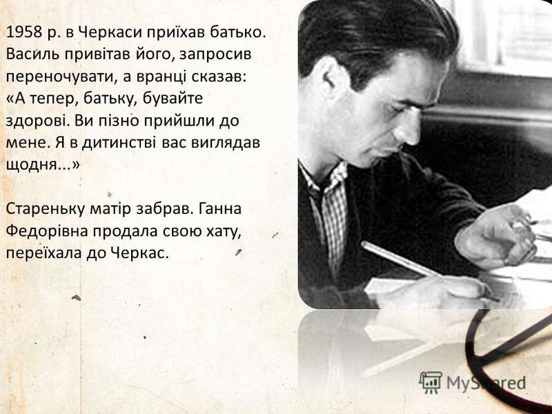 1958 р. в Черкаси приїхав батько. Василь привітав його, запросив переночувати, а вранці сказав: «А тепер, батьку, бувайте здорові. Ви пізно прийшли до мене. Я в дитинстві вас виглядав щодня...» Стареньку матір забрав. Ганна Федорівна продала свою хат