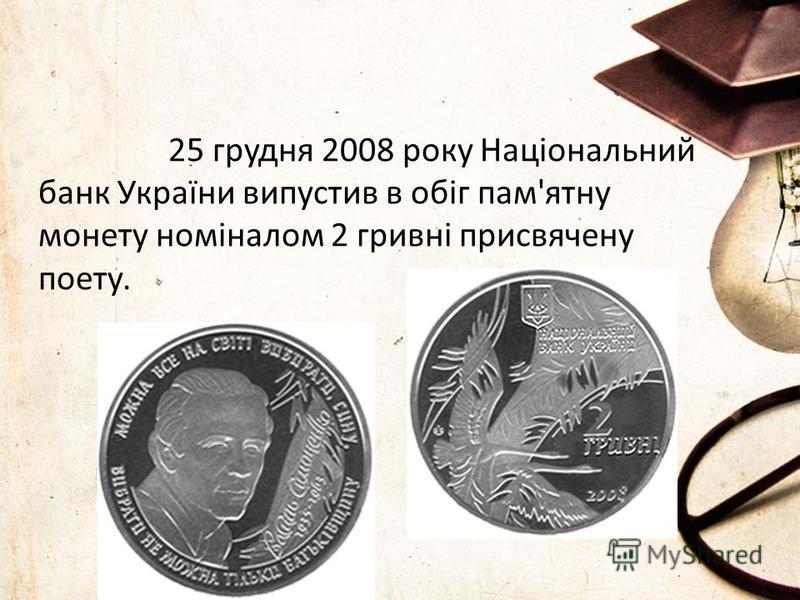 25 грудня 2008 року Національний банк України випустив в обіг пам'ятну монету номіналом 2 гривні присвячену поету.