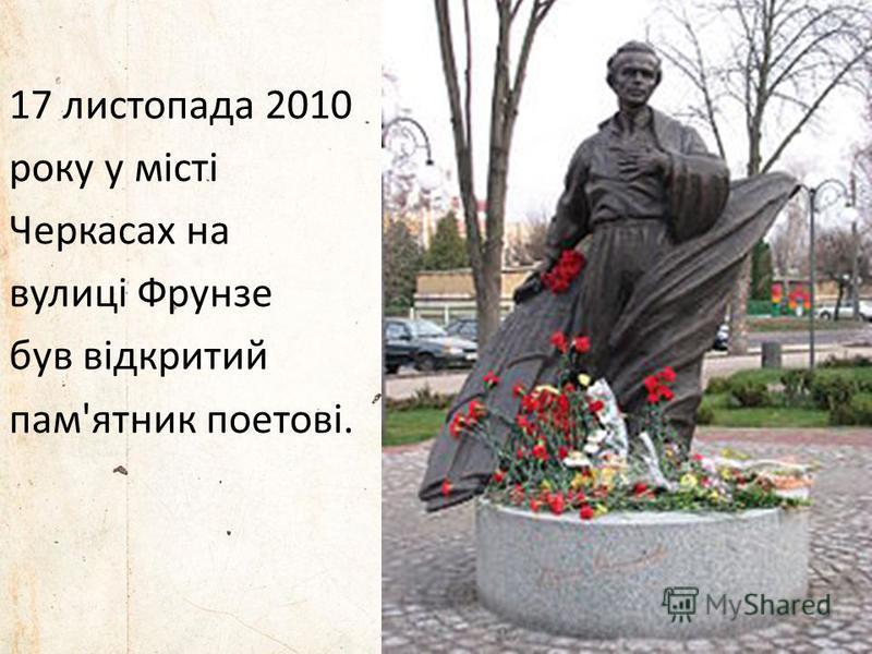 17 листопада 2010 року у місті Черкасах на вулиці Фрунзе був відкритий пам'ятник поетові.