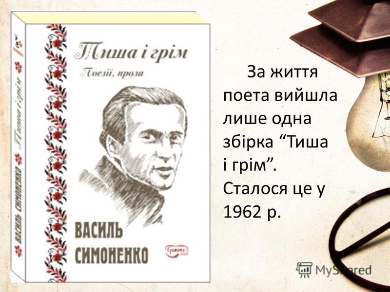 За життя поета вийшла лише одна збірка Тиша і грім. Сталося це у 1962 р.