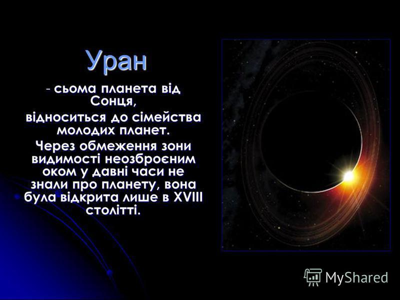 Уран - сьома планета від Сонця, відноситься до сімейства молодих планет. Через обмеження зони видимості неозброєним оком у давні часи не знали про планету, вона була відкрита лише в XVIII столітті.
