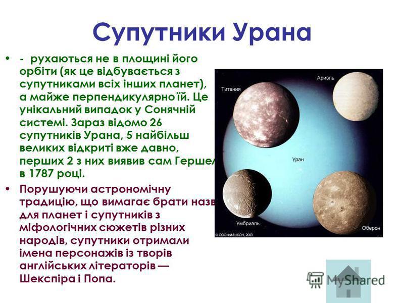 Супутники Урана - рухаються не в площині його орбіти (як це відбувається з супутниками всіх інших планет), а майже перпендикулярно їй. Це унікальний випадок у Сонячній системі. Зараз відомо 26 супутників Урана, 5 найбільш великих відкриті вже давно,