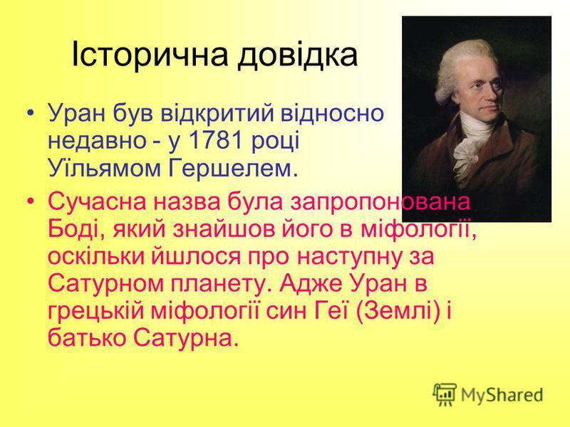 Історична довідка Уран був відкритий відносно недавно - у 1781 році Уїльямом Гершелем. Сучасна назва була запропонована Боді, який знайшов його в міфології, оскільки йшлося про наступну за Сатурном планету. Адже Уран в грецькій міфології син Геї (Зем