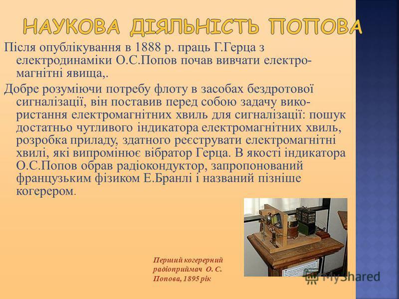 Після опублікування в 1888 р. праць Г.Герца з електродинаміки О.С.Попов почав вивчати електро магнітні явища,. Добре розуміючи потребу флоту в засобах бездротової сигналізації, він поставив перед собою задачу вико ристання електромагнітних хвиль дл