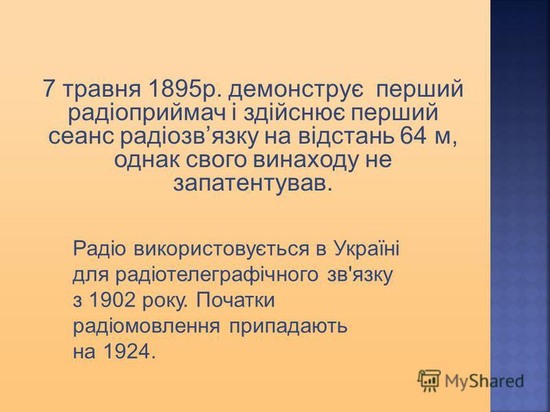 7 травня 1895р. демонструє перший радіоприймач і здійснює перший сеанс радіозвязку на відстань 64 м, однак свого винаходу не запатентував. Радіо використовується в Україні для радіотелеграфічного зв'язку з 1902 року. Початки радіомовлення припадають