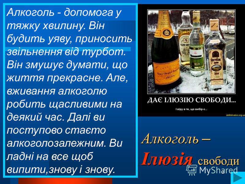 2 Алкоголь – Ілюзія свободи Алкоголь - допомога у тяжку хвилину. Він будить уяву, приносить звільнення від турбот. Він змушує думати, що життя прекрасне. Але, вживання алкоголю робить щасливими на деякий час. Далі ви поступово стаєто алкоголозалежним