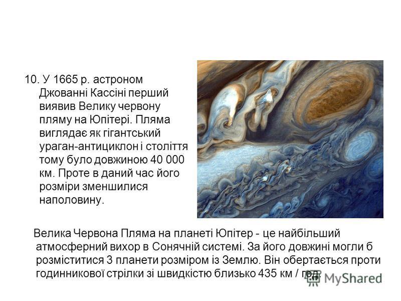 10. У 1665 р. астроном Джованні Кассіні перший виявив Велику червону пляму на Юпітері. Пляма виглядає як гігантський ураган-антициклон і століття тому було довжиною 40 000 км. Проте в даний час його розміри зменшилися наполовину. Велика Червона Пляма