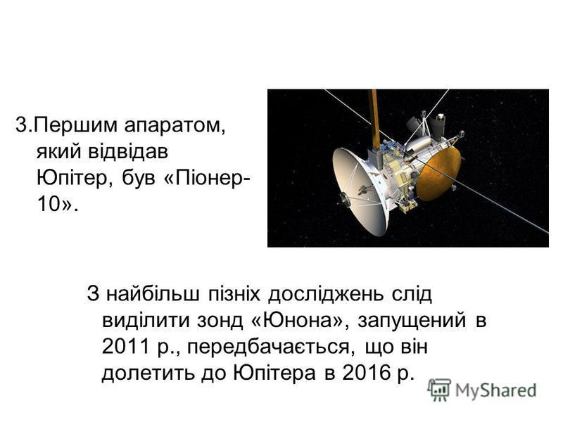 3.Першим апаратом, який відвідав Юпітер, був «Піонер- 10». З найбільш пізніх досліджень слід виділити зонд «Юнона», запущений в 2011 р., передбачається, що він долетить до Юпітера в 2016 р.