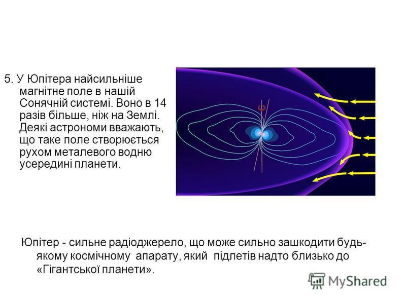 5. У Юпітера найсильніше магнітне поле в нашій Сонячній системі. Воно в 14 разів більше, ніж на Землі. Деякі астрономи вважають, що таке поле створюється рухом металевого водню усередині планети. Юпітер - сильне радіоджерело, що може сильно зашкодити