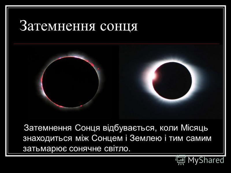Затемнення сонця Затемнення Сонця відбувається, коли Місяць знаходиться між Сонцем і Землею і тим самим затьмарює сонячне світло.