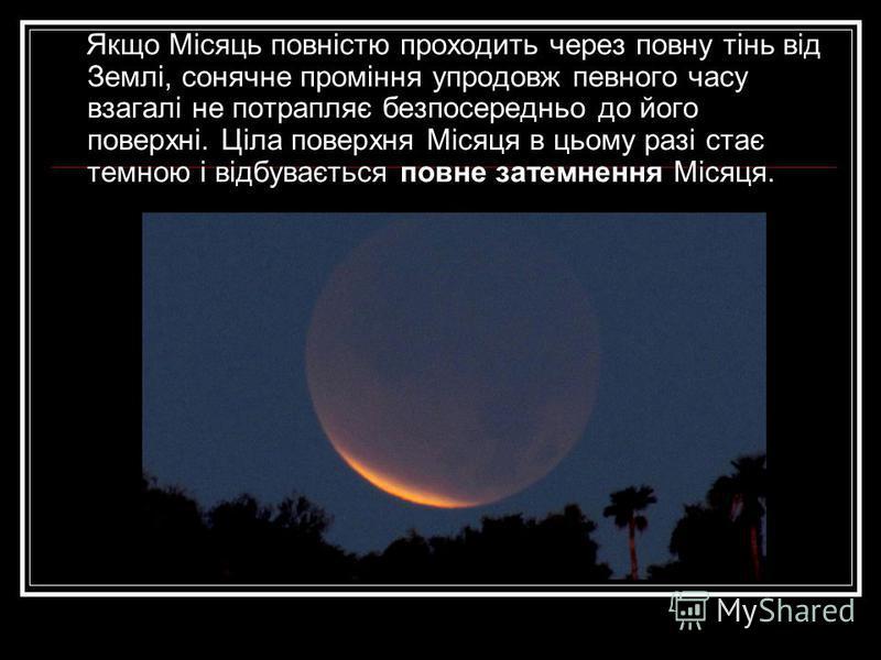 Якщо Місяць повністю проходить через повну тінь від Землі, сонячне проміння упродовж певного часу взагалі не потрапляє безпосередньо до його поверхні. Ціла поверхня Місяця в цьому разі стає темною і відбувається повне затемнення Місяця.