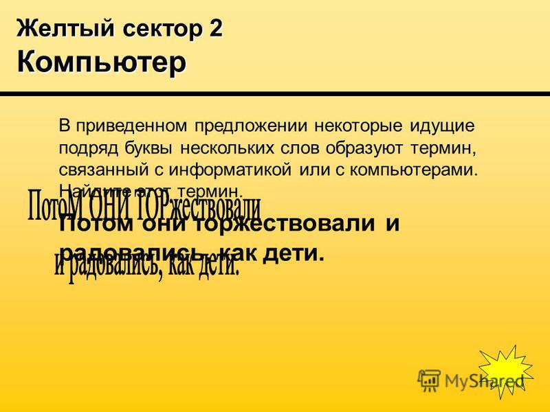 Желтый сектор 2 Компьютер В приведенном предложении некоторые идущие подряд буквы нескольких слов образуют термин, связанный с информатикой или с компьютерами. Найдите этот термин. Потом они торжествовали и радовались, как дети.