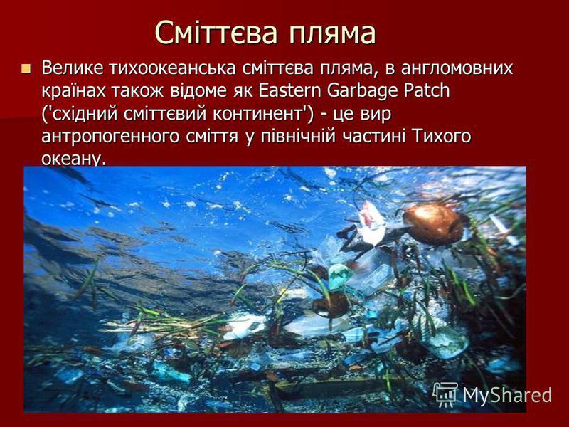 Сміттєва пляма Велике тихоокеанська сміттєва пляма, в англомовних країнах також відоме як Eastern Garbage Patch ('східний сміттєвий континент') - це вир антропогенного сміття у північній частині Тихого океану. Велике тихоокеанська сміттєва пляма, в а