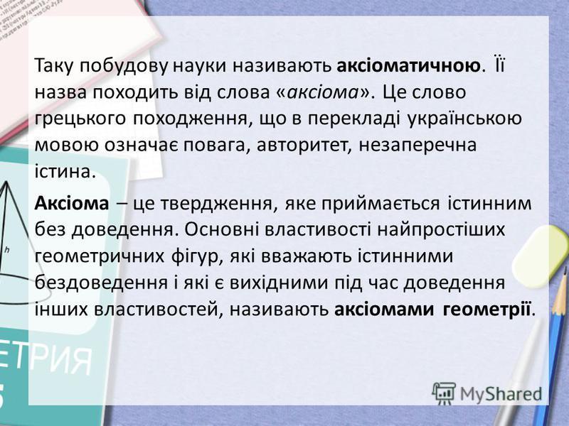 Таку побудову науки називають аксіоматичною. Її назва походить від слова «аксіома». Це слово грецького походження, що в перекладі українською мовою означає повага, авторитет, незаперечна істина. Аксіома – це твердження, яке приймається істинним без д