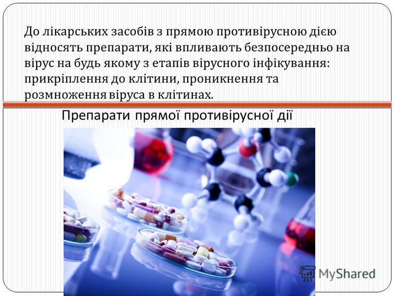 Препарати прямої противірусної дії До лікарських засобів з прямою противірусною дією відносять препарати, які впливають безпосередньо на вірус на будь якому з етапів вірусного інфікування : прикріплення до клітини, проникнення та розмноження віруса в