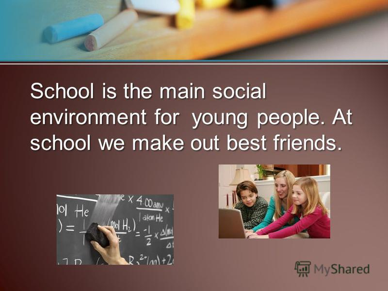 School is the main social environment for young people. At school we make out best friends.