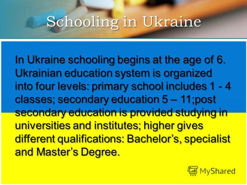 In Ukraine schooling begins at the age of 6. Ukrainian education system is organized into four levels: primary school includes 1 - 4 classes; secondary education 5 – 11;post secondary education is provided studying in universities and institutes; hig