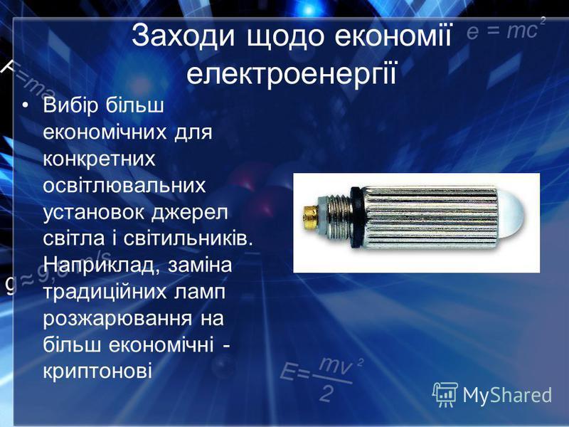 Заходи щодо економії електроенергії Вибір більш економічних для конкретних освітлювальних установок джерел світла і світильників. Наприклад, заміна традиційних ламп розжарювання на більш економічні - криптонові