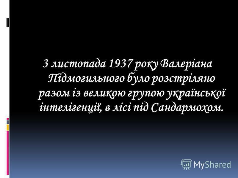 3 листопада 1937 року Валеріана Підмогильного було розстріляно разом із великою групою української інтелігенції, в лісі під Сандармохом.