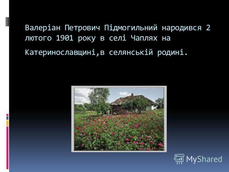 Валеріан Петрович Підмогильний народився 2 лютого 1901 року в селі Чаплях на Катеринославщині,в селянській родині.