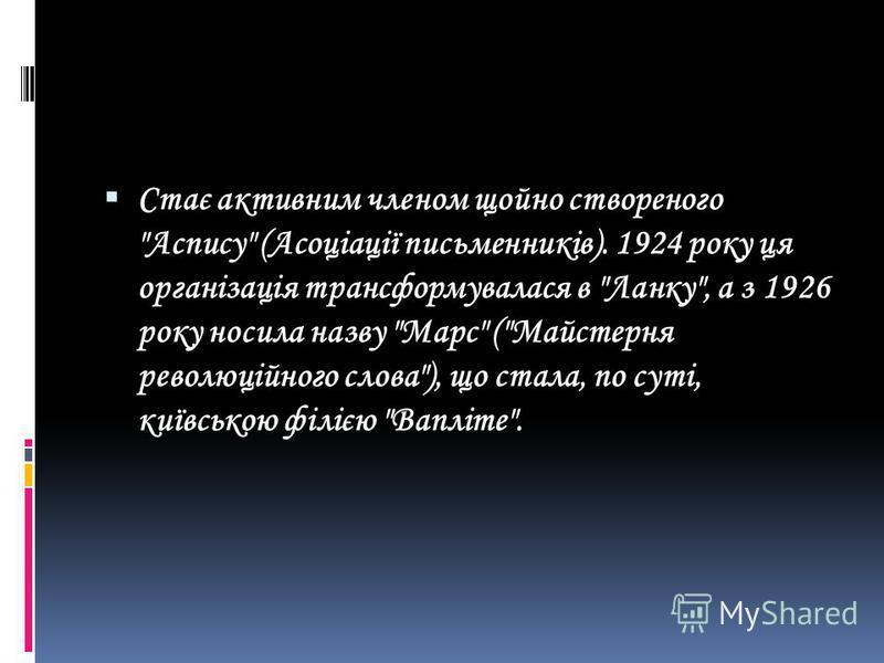 Стає активним членом щойно створеного Аспису (Асоціації письменників). 1924 року ця організація трансформувалася в Ланку, а з 1926 року носила назву Марс (Майстерня революційного слова), що стала, по суті, київською філією Вапліте.