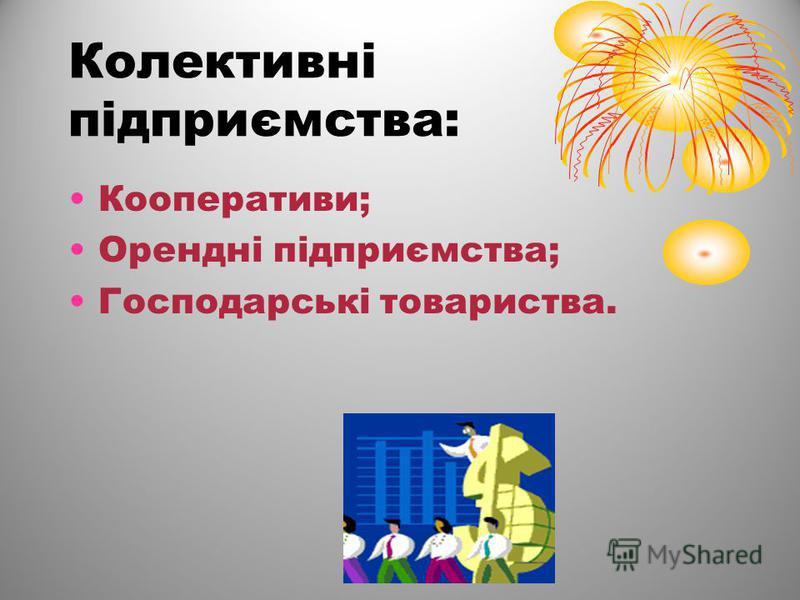 Колективні підприємства: Кооперативи; Орендні підприємства; Господарські товариства.