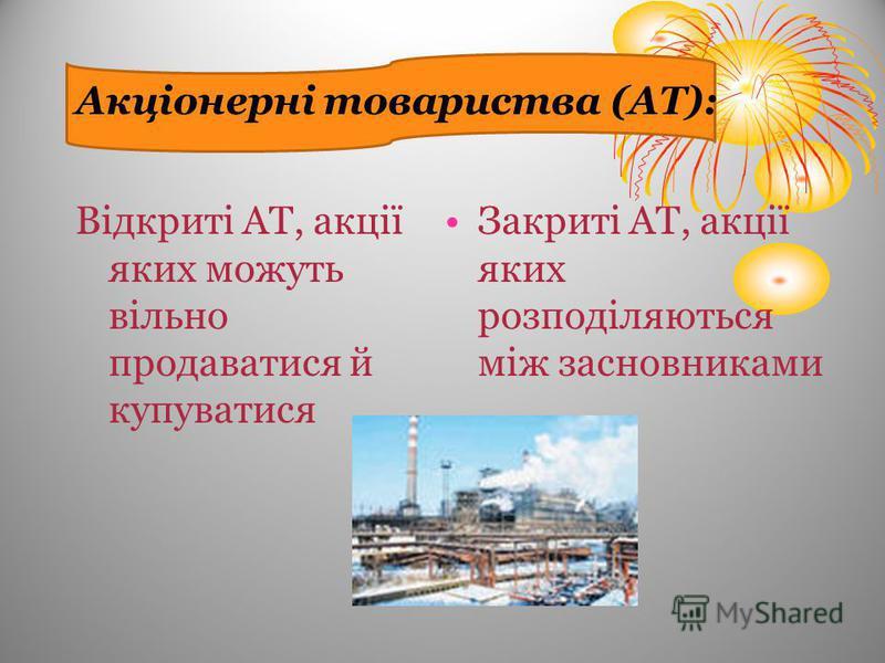 Акціонерні товариства (АТ): Відкриті АТ, акції яких можуть вільно продаватися й купуватися Закриті АТ, акції яких розподіляються між засновниками