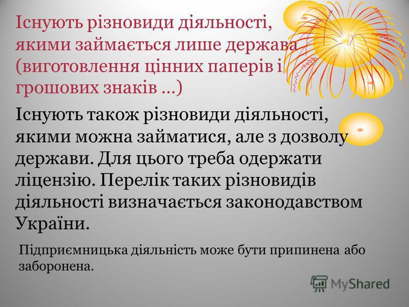 Існують також різновиди діяльності, якими можна займатися, але з дозволу держави. Для цього треба одержати ліцензію. Перелік таких різновидів діяльності визначається законодавством України. Існують різновиди діяльності, якими займається лише держава