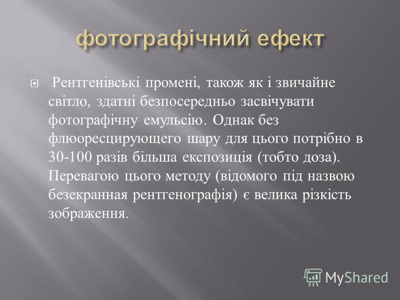 Рентгенівські промені, також як і звичайне світло, здатні безпосередньо засвічувати фотографічну емульсію. Однак без флюоресцирующего шару для цього потрібно в 30-100 разів більша експозиція ( тобто доза ). Перевагою цього методу ( відомого під назво