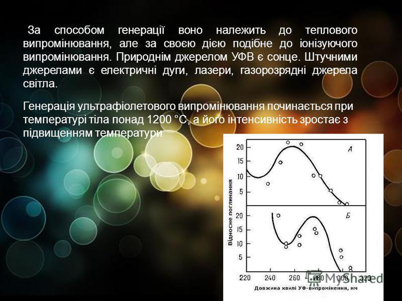 За способом генерації воно належить до теплового випромінювання, але за своєю дією подібне до іонізуючого випромінювання. Природнім джерелом УФВ є сонце. Штучними джерелами є електричні дуги, лазери, газорозрядні джерела світла. Генерація ультрафіоле