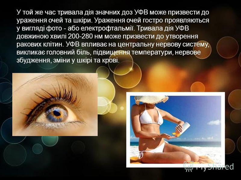 . У той же час тривала дія значних доз УФВ може призвести до ураження очей та шкіри. Ураження очей гостро проявляються у вигляді фото - або електрофтальмії. Тривала дія УФВ довжиною хвилі 200-280 нм може призвести до утворення ракових клітин. УФВ впл