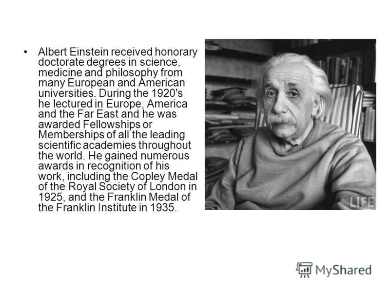 Albert Einstein received honorary doctorate degrees in science, medicine and philosophy from many European and American universities. During the 1920's he lectured in Europe, America and the Far East and he was awarded Fellowships or Memberships of a