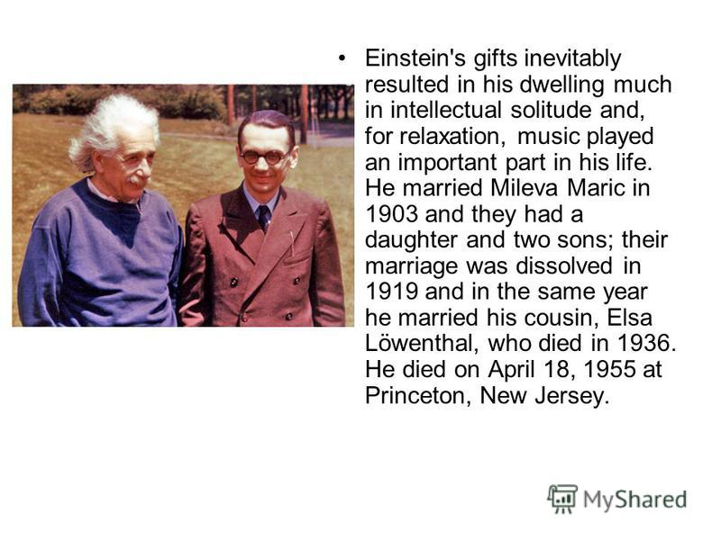 Einstein's gifts inevitably resulted in his dwelling much in intellectual solitude and, for relaxation, music played an important part in his life. He married Mileva Maric in 1903 and they had a daughter and two sons; their marriage was dissolved in