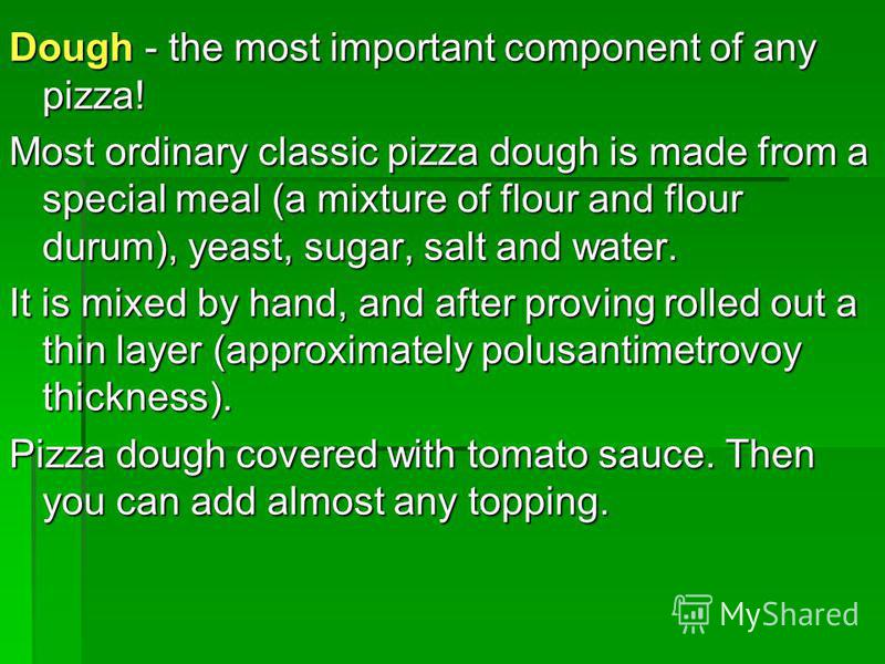 Dough - the most important component of any pizza! Most ordinary classic pizza dough is made from a special meal (a mixture of flour and flour durum), yeast, sugar, salt and water. It is mixed by hand, and after proving rolled out a thin layer (appro