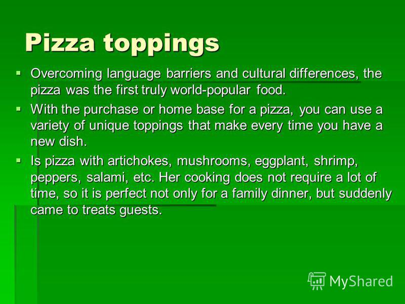 Pizza toppings Overcoming language barriers and cultural differences, the pizza was the first truly world-popular food. Overcoming language barriers and cultural differences, the pizza was the first truly world-popular food. With the purchase or home