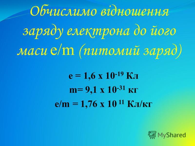 Обчислимо відношення заряду електрона до його маси e/m (питомий заряд) e = 1,6 х 10 -19 Кл m= 9,1 х 10 -31 кг e/m = 1,76 х 10 11 Кл/кг