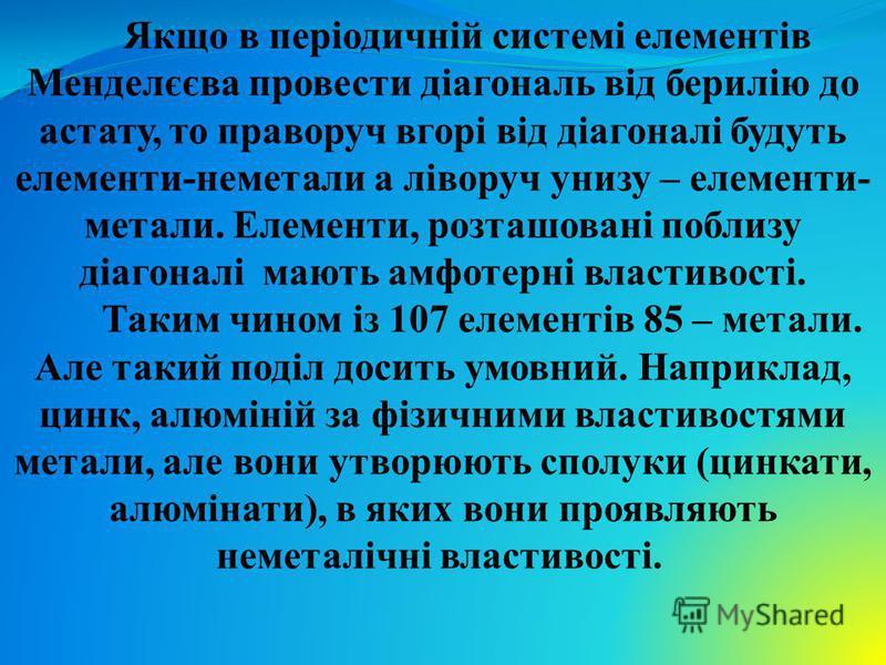 Якщо в періодичній системі елементів Менделєєва провести діагональ від берилію до астату, то праворуч вгорі від діагоналі будуть елементи-неметали а ліворуч унизу – елементи- метали. Елементи, розташовані поблизу діагоналі мають амфотерні властивості