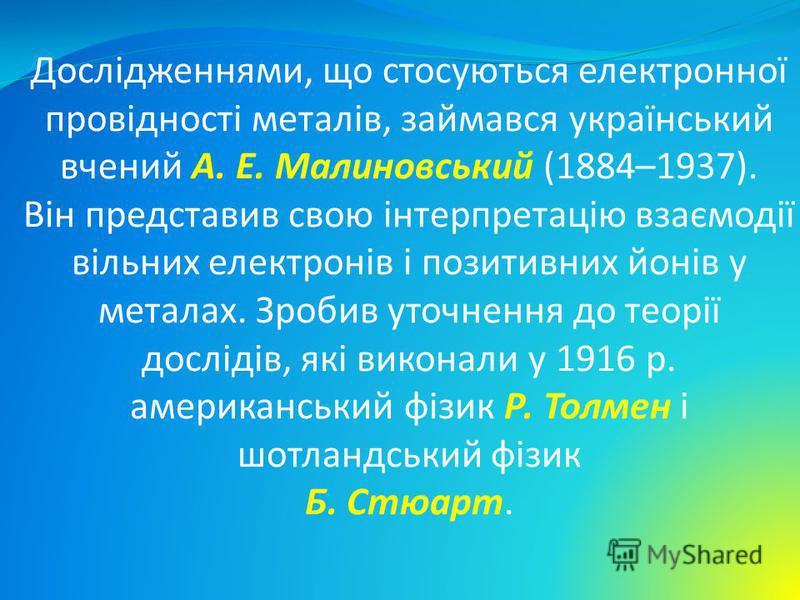 Дослідженнями, що стосуються електронної провідності металів, займався український вчений А. Е. Малиновський (1884–1937). Він представив свою інтерпретацію взаємодії вільних електронів і позитивних йонів у металах. Зробив уточнення до теорії дослідів