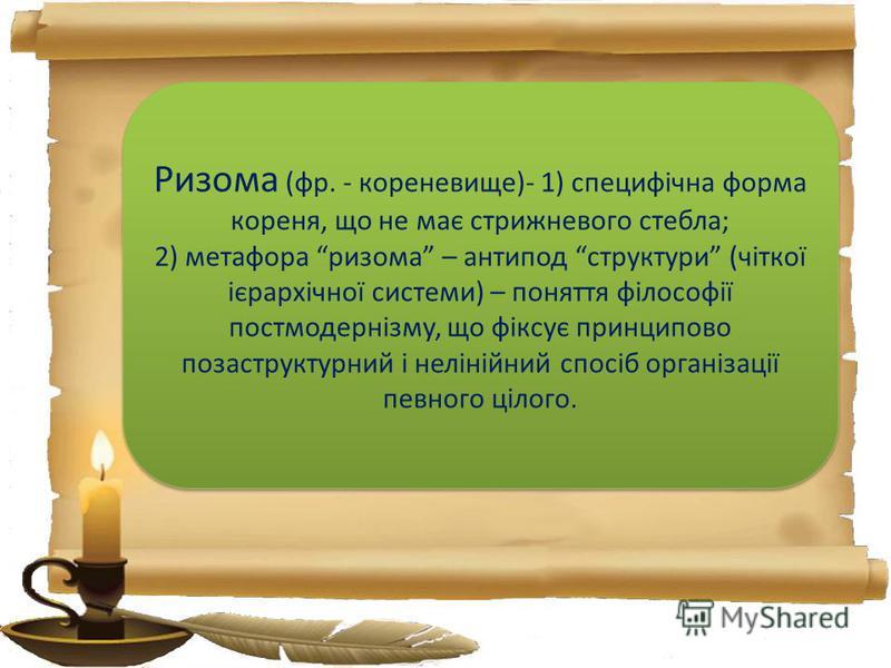 Ризома (фр. - кореневище)- 1) специфічна форма кореня, що не має стрижневого стебла; 2) метафора ризома – антипод структури (чіткої ієрархічної системи) – поняття філософії постмодернізму, що фіксує принципово позаструктурний і нелінійний спосіб орга