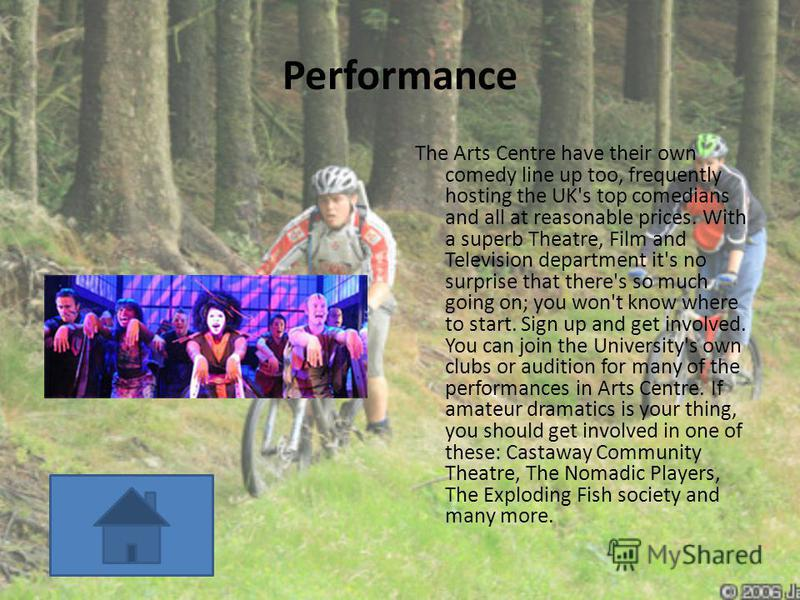 Performance The Arts Centre have their own comedy line up too, frequently hosting the UK's top comedians and all at reasonable prices. With a superb Theatre, Film and Television department it's no surprise that there's so much going on; you won't kno