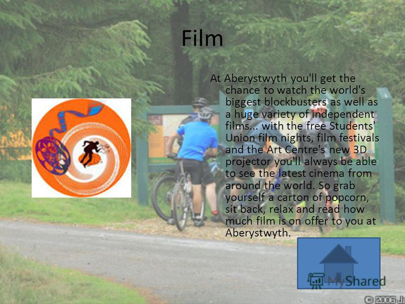 Film At Aberystwyth you'll get the chance to watch the world's biggest blockbusters as well as a huge variety of independent films... with the free Students' Union film nights, film festivals and the Art Centre's new 3D projector you'll always be abl