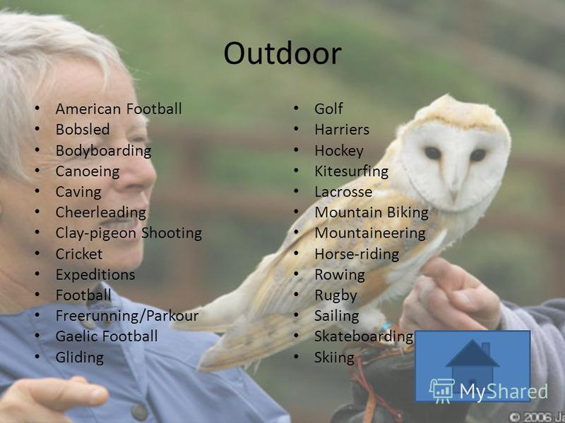Outdoor American Football Bobsled Bodyboarding Canoeing Caving Cheerleading Clay-pigeon Shooting Cricket Expeditions Football Freerunning/Parkour Gaelic Football Gliding Golf Harriers Hockey Kitesurfing Lacrosse Mountain Biking Mountaineering Horse-r