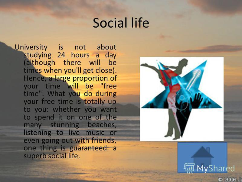 Social life University is not about studying 24 hours a day (although there will be times when you'll get close). Hence, a large proportion of your time will be