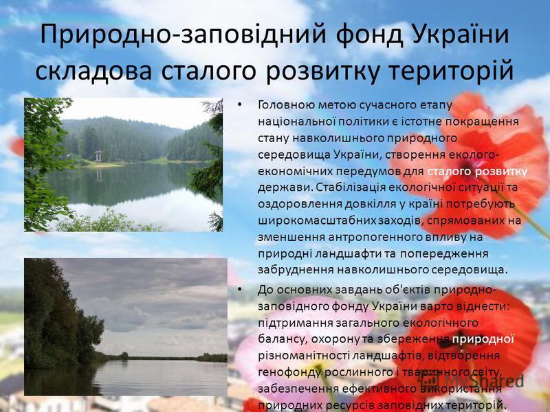 Природно-заповідний фонд України складова сталого розвитку територій Головною метою сучасного етапу національної політики є істотне покращення стану навколишнього природного середовища України, створення еколого- економічних передумов для сталого роз